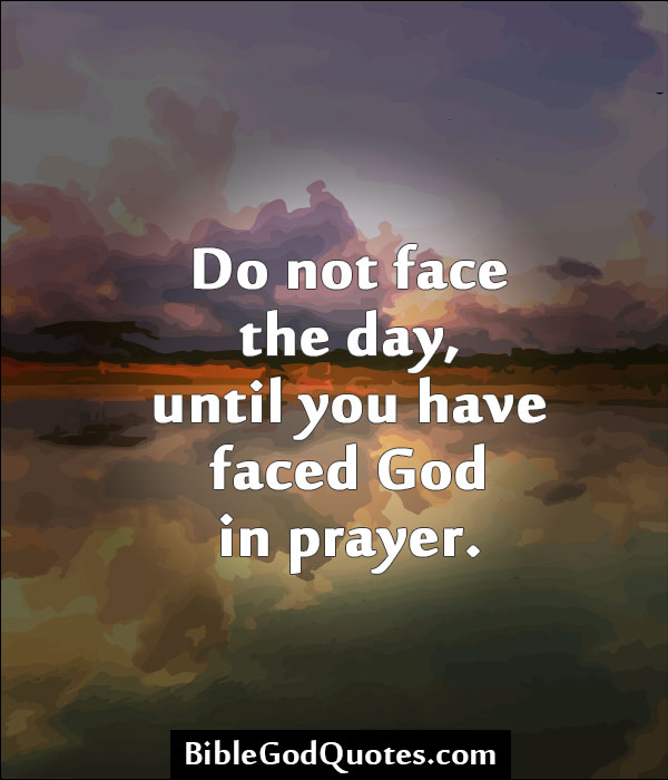 Do not face the day, until you have faced God Â« Bible and God Quotes