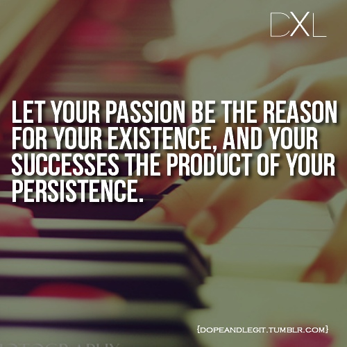 Let Your Passion Be The Reason For Your Existence