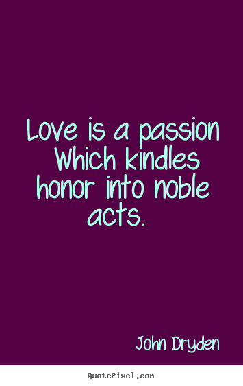 Love is a passion which kindles honor