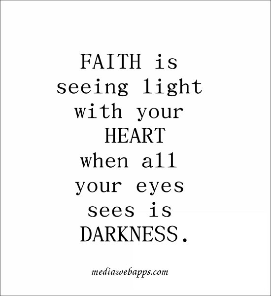 Faith is seeing light with your heart when all your eyes sees is