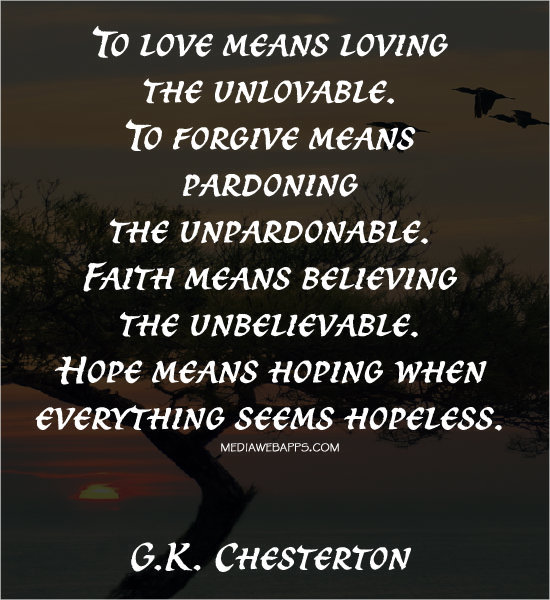 To love means loving the unlovable. To forgive means pardoning the